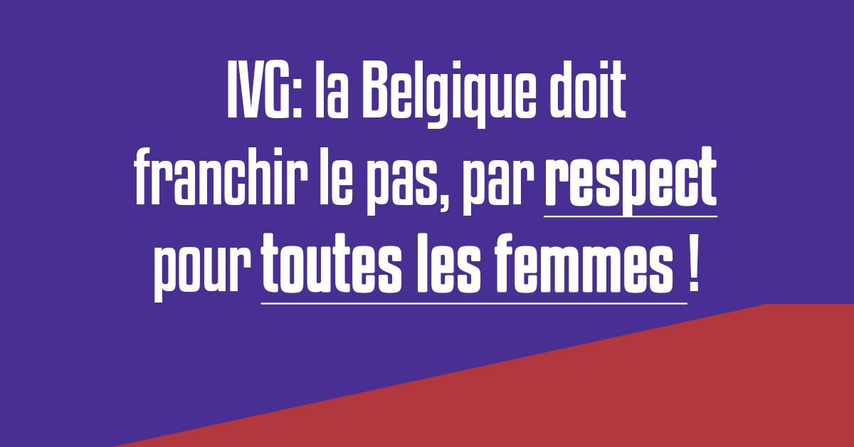 IVG: la Belgique doit franchir le pas, par respect pour toutes les femmes !